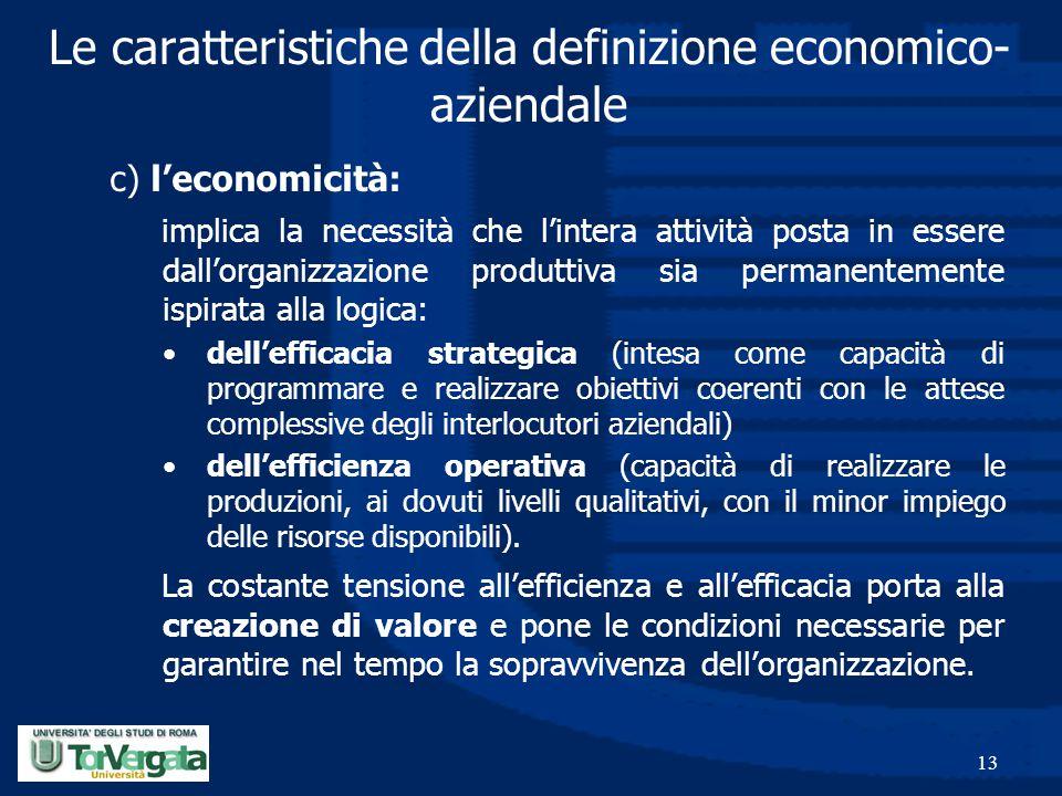 13 Le caratteristiche della definizione economico- aziendale c) l'economicità: implica la necessità che l'intera attività posta in essere dall'organiz