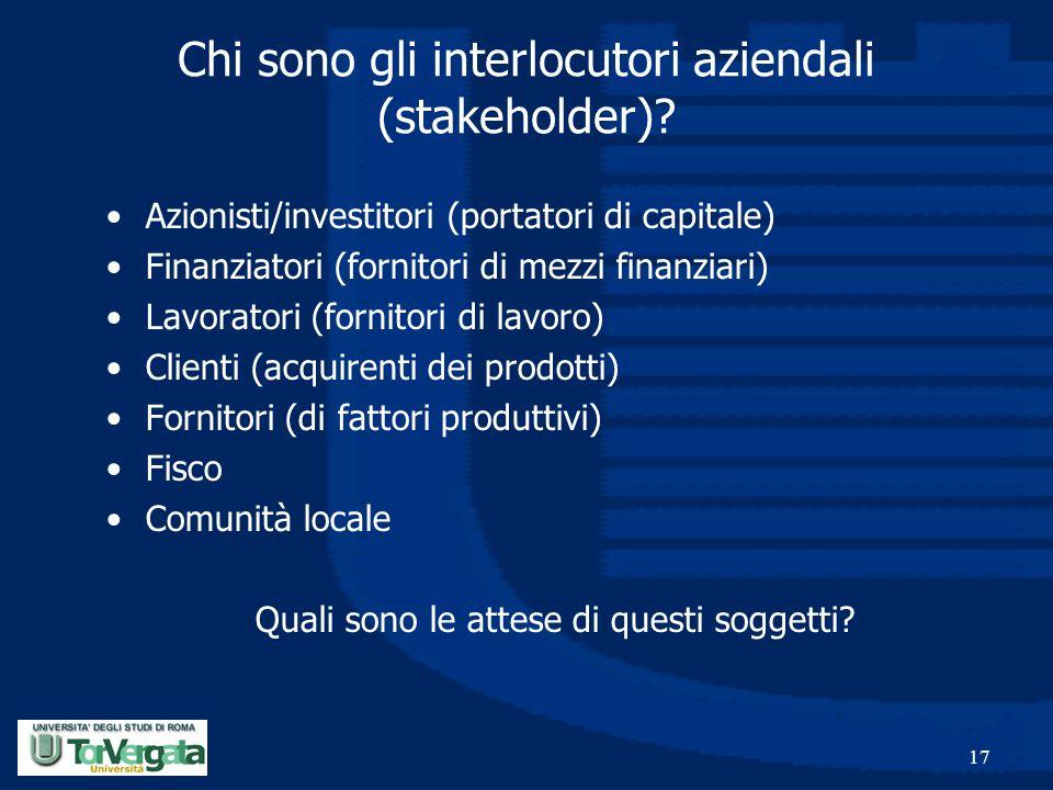 17 Chi sono gli interlocutori aziendali (stakeholder)? Azionisti/investitori (portatori di capitale) Finanziatori (fornitori di mezzi finanziari) Lavo
