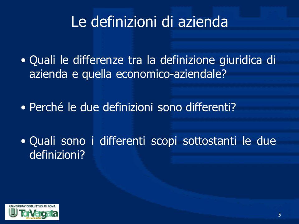 5 Le definizioni di azienda Quali le differenze tra la definizione giuridica di azienda e quella economico-aziendale? Perché le due definizioni sono d