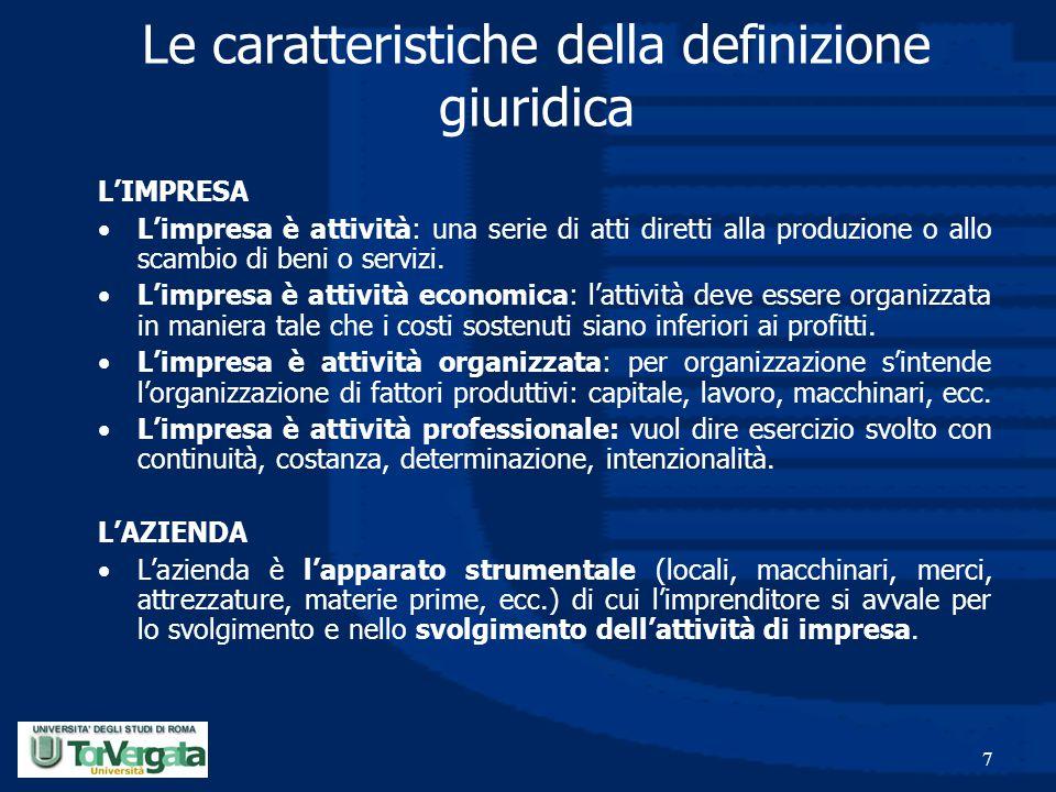 7 Le caratteristiche della definizione giuridica L'IMPRESA L'impresa è attività: una serie di atti diretti alla produzione o allo scambio di beni o se