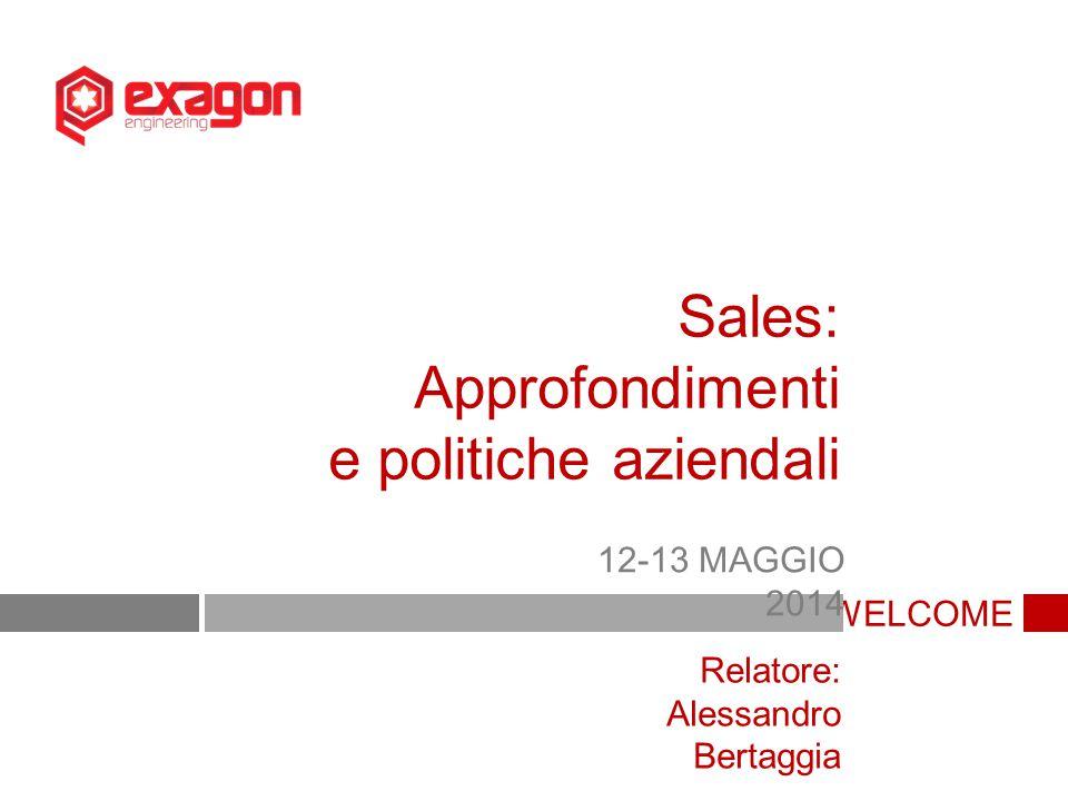 WELCOME Sales: Approfondimenti e politiche aziendali 12-13 MAGGIO 2014 Relatore: Alessandro Bertaggia