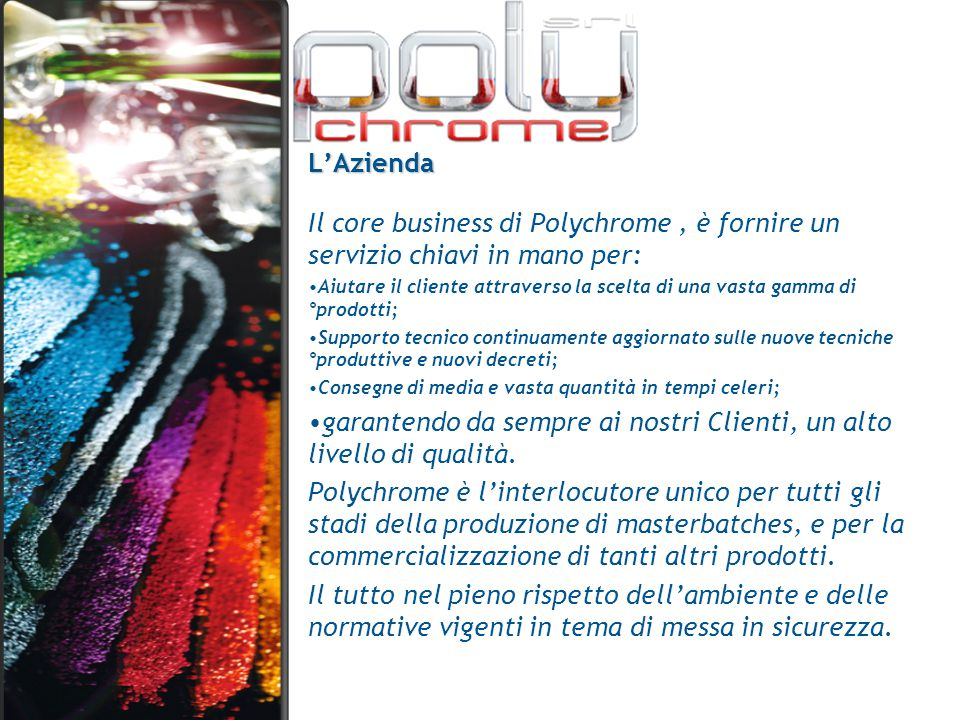 L'Azienda Il core business di Polychrome, è fornire un servizio chiavi in mano per: Aiutare il cliente attraverso la scelta di una vasta gamma di °pro