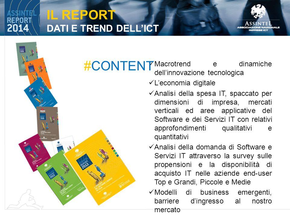 Macrotrend e dinamiche dell'innovazione tecnologica L'economia digitale Analisi della spesa IT, spaccato per dimensioni di impresa, mercati verticali ed aree applicative del Software e dei Servizi IT con relativi approfondimenti qualitativi e quantitativi Analisi della domanda di Software e Servizi IT attraverso la survey sulle propensioni e la disponibilità di acquisto IT nelle aziende end-user Top e Grandi, Piccole e Medie Modelli di business emergenti, barriere d'ingresso al nostro mercato IL REPORT DATI E TREND DELL'ICT #CONTENT