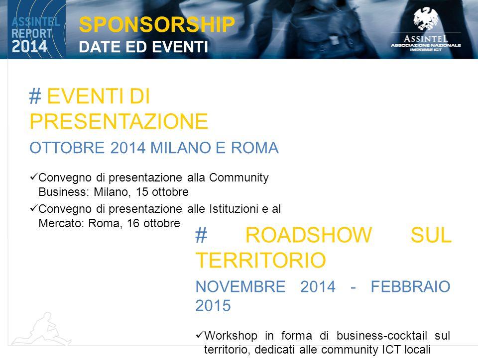 # EVENTI DI PRESENTAZIONE OTTOBRE 2014 MILANO E ROMA Convegno di presentazione alla Community Business: Milano, 15 ottobre Convegno di presentazione alle Istituzioni e al Mercato: Roma, 16 ottobre SPONSORSHIP DATE ED EVENTI # ROADSHOW SUL TERRITORIO NOVEMBRE 2014 - FEBBRAIO 2015 Workshop in forma di business-cocktail sul territorio, dedicati alle community ICT locali