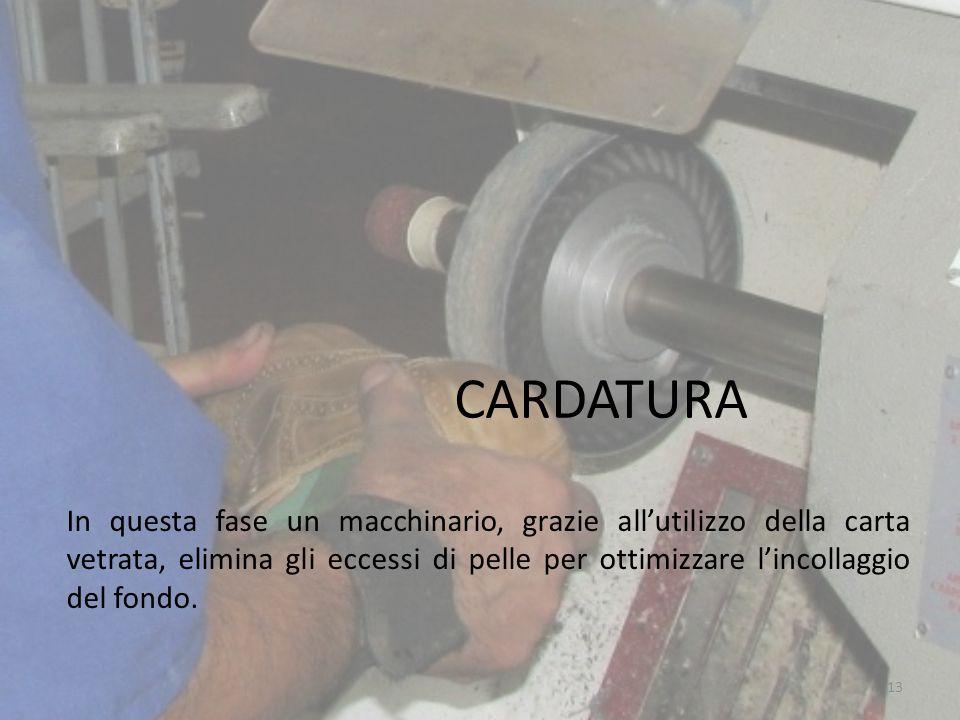 CARDATURA In questa fase un macchinario, grazie all'utilizzo della carta vetrata, elimina gli eccessi di pelle per ottimizzare l'incollaggio del fondo