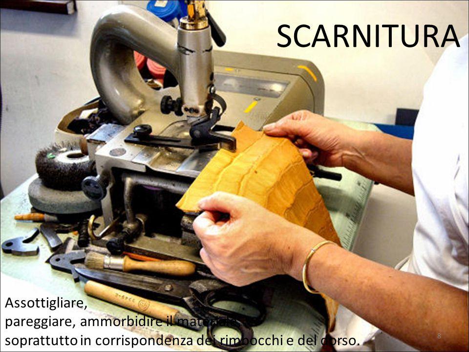 SCARNITURA Assottigliare, pareggiare, ammorbidire il materiale, soprattutto in corrispondenza dei rimbocchi e del dorso. 8
