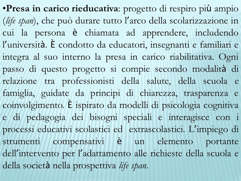 Presa in carico rieducativa: progetto di respiro pi ù ampio (life span), che può durare tutto l ' arco della scolarizzazione in cui la persona è chiam