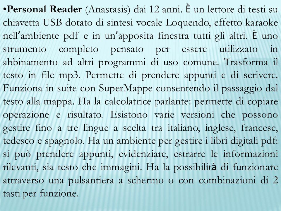 Personal Reader (Anastasis) dai 12 anni. È un lettore di testi su chiavetta USB dotato di sintesi vocale Loquendo, effetto karaoke nell ' ambiente pdf