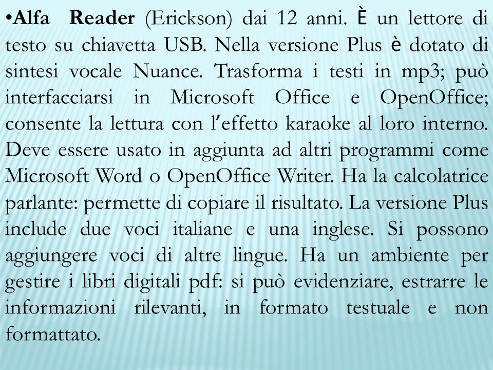 Alfa Reader (Erickson) dai 12 anni. È un lettore di testo su chiavetta USB. Nella versione Plus è dotato di sintesi vocale Nuance. Trasforma i testi i