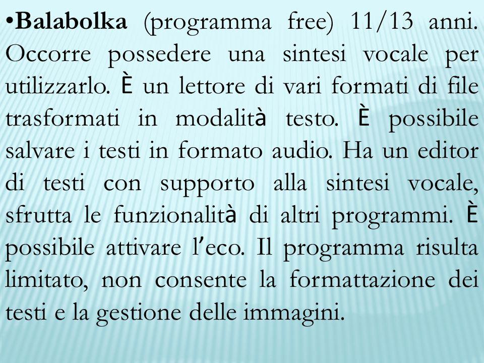 Balabolka (programma free) 11/13 anni. Occorre possedere una sintesi vocale per utilizzarlo. È un lettore di vari formati di file trasformati in modal
