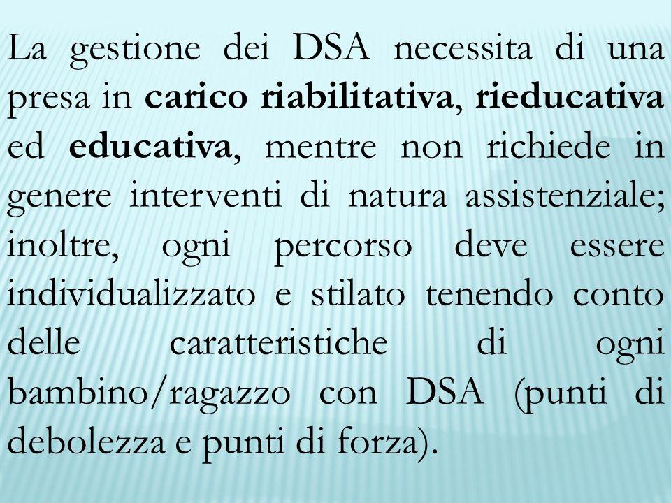 La gestione dei DSA necessita di una presa in carico riabilitativa, rieducativa ed educativa, mentre non richiede in genere interventi di natura assis