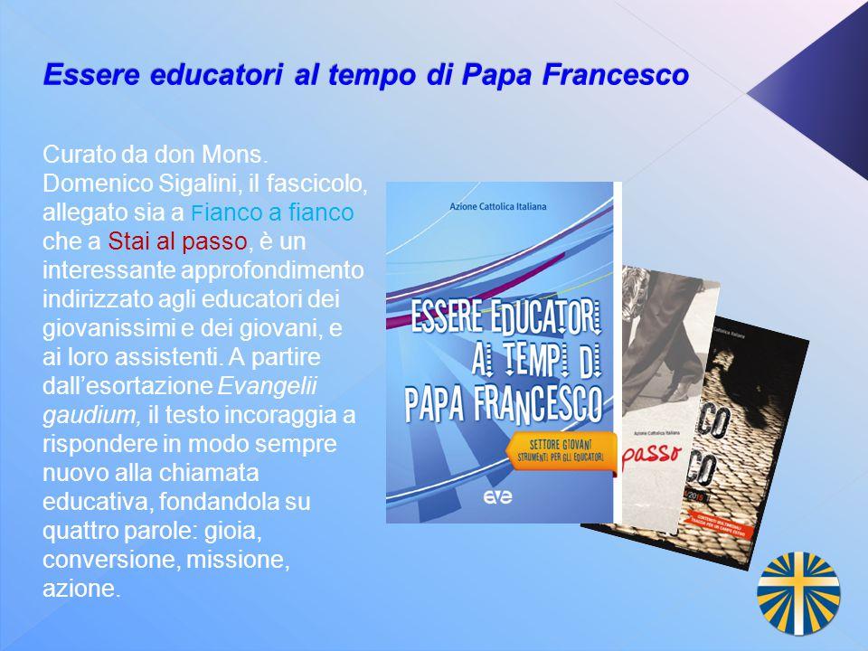Essere educatori al tempo di Papa Francesco Curato da don Mons. Domenico Sigalini, il fascicolo, allegato sia a F ianco a fianco che a Stai al passo,