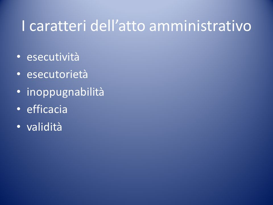 I caratteri dell'atto amministrativo esecutività esecutorietà inoppugnabilità efficacia validità