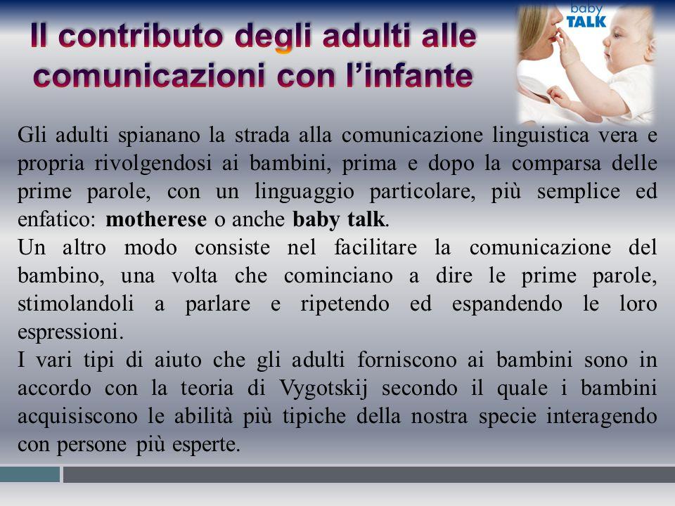 Gli adulti spianano la strada alla comunicazione linguistica vera e propria rivolgendosi ai bambini, prima e dopo la comparsa delle prime parole, con