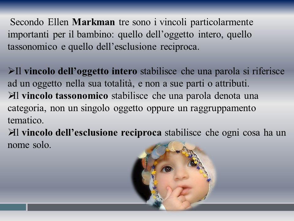 Secondo Ellen Markman tre sono i vincoli particolarmente importanti per il bambino: quello dell'oggetto intero, quello tassonomico e quello dell'esclu