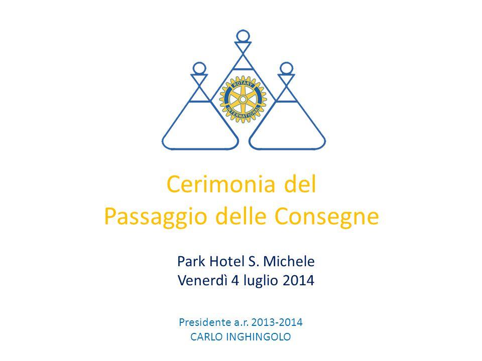 Cerimonia del Passaggio delle Consegne Park Hotel S. Michele Venerdì 4 luglio 2014 Presidente a.r. 2013-2014 CARLO INGHINGOLO