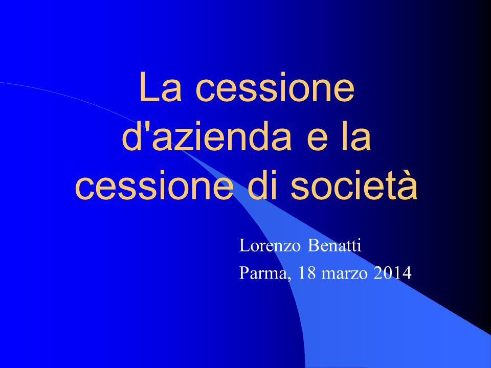 La cessione d'azienda e la cessione di società Lorenzo Benatti Parma, 18 marzo 2014