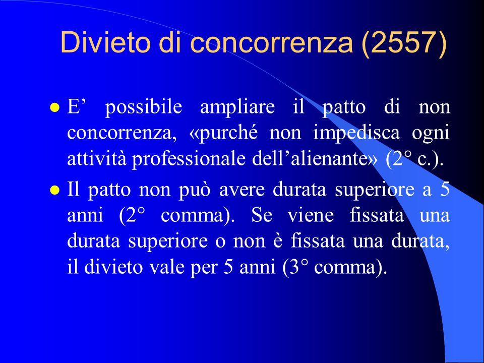 Divieto di concorrenza (2557) l E' possibile ampliare il patto di non concorrenza, «purché non impedisca ogni attività professionale dell'alienante» (