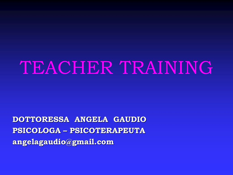 TEACHER TRAINING DOTTORESSA ANGELA GAUDIO PSICOLOGA – PSICOTERAPEUTA angelagaudio@gmail.com