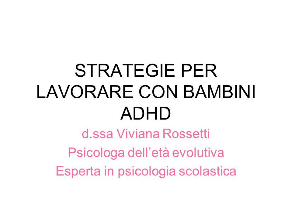 STRATEGIE PER LAVORARE CON BAMBINI ADHD d.ssa Viviana Rossetti Psicologa dell'età evolutiva Esperta in psicologia scolastica