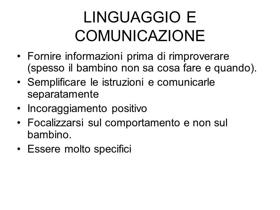 LINGUAGGIO E COMUNICAZIONE Fornire informazioni prima di rimproverare (spesso il bambino non sa cosa fare e quando). Semplificare le istruzioni e comu