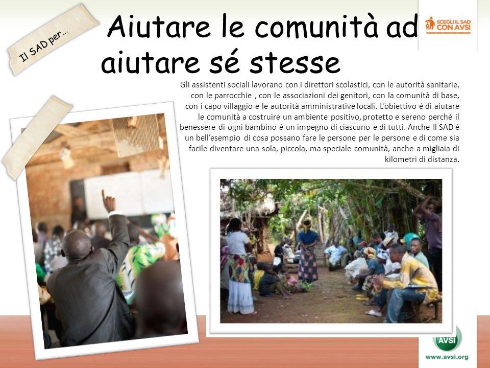 Aiutare le comunità ad aiutare sé stesse Gli assistenti sociali lavorano con i direttori scolastici, con le autorità sanitarie, con le parrocchie, con le associazioni dei genitori, con la comunità di base, con i capo villaggio e le autorità amministrative locali.