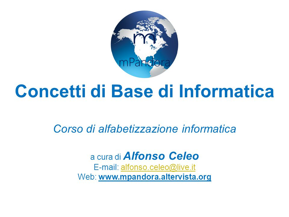 Concetti di Base di Informatica Corso di alfabetizzazione informatica a cura di Alfonso Celeo E-mail: alfonso.celeo@live.italfonso.celeo@live.it Web: www.mpandora.altervista.org