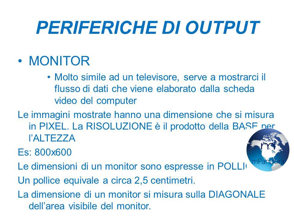 PERIFERICHE DI OUTPUT MONITOR Molto simile ad un televisore, serve a mostrarci il flusso di dati che viene elaborato dalla scheda video del computer Le immagini mostrate hanno una dimensione che si misura in PIXEL.