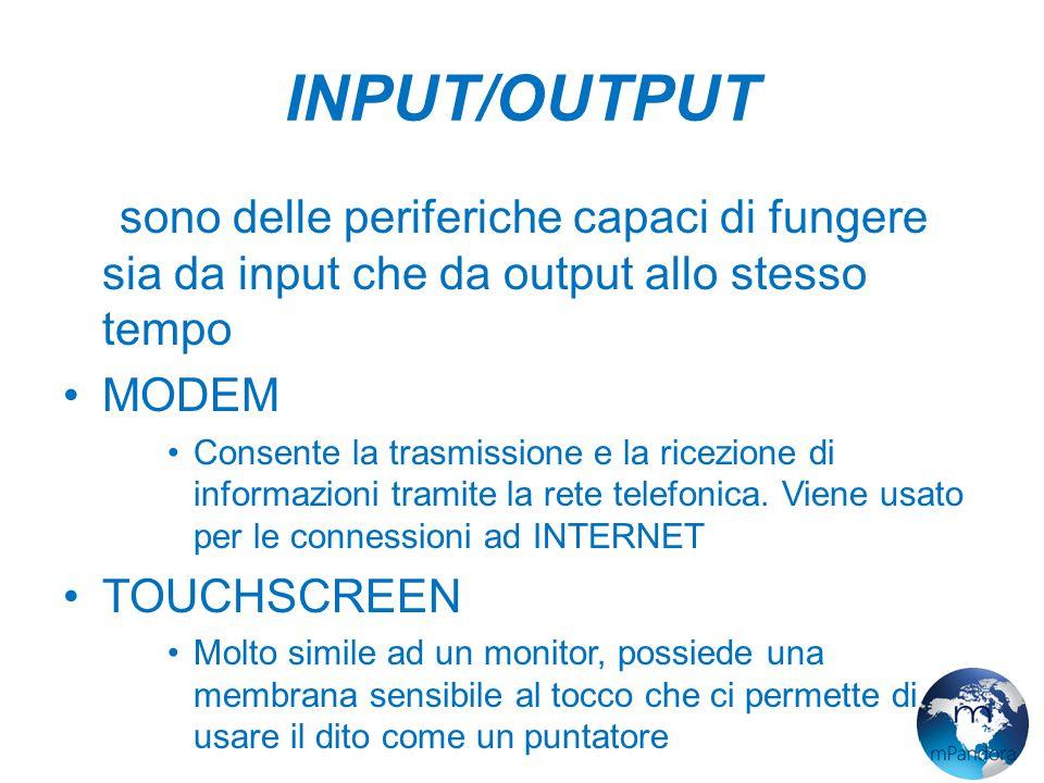 INPUT/OUTPUT Ci sono delle periferiche capaci di fungere sia da input che da output allo stesso tempo MODEM Consente la trasmissione e la ricezione di informazioni tramite la rete telefonica.