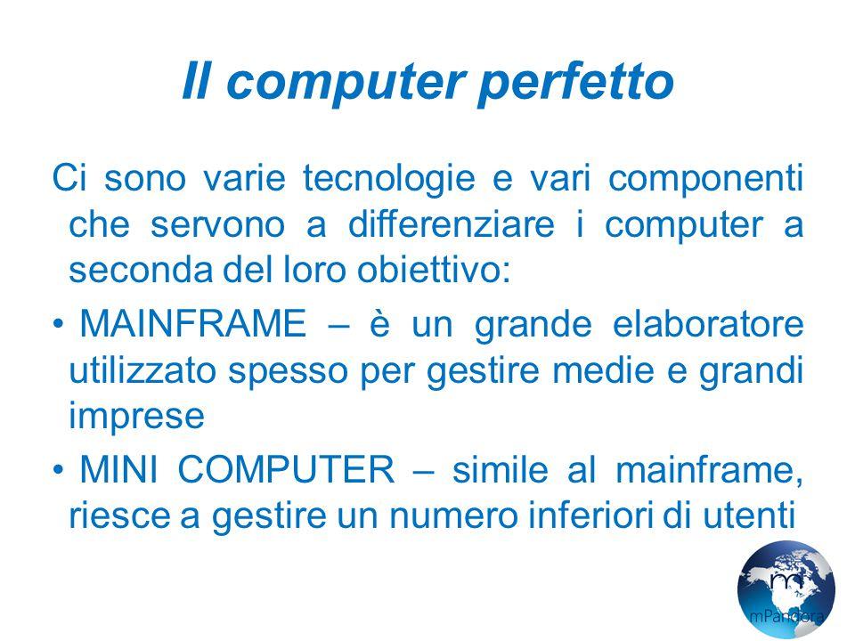 Il computer perfetto Ci sono varie tecnologie e vari componenti che servono a differenziare i computer a seconda del loro obiettivo: MAINFRAME – è un grande elaboratore utilizzato spesso per gestire medie e grandi imprese MINI COMPUTER – simile al mainframe, riesce a gestire un numero inferiori di utenti