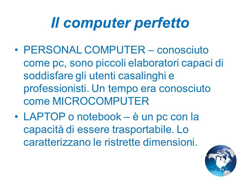 Il computer perfetto PERSONAL COMPUTER – conosciuto come pc, sono piccoli elaboratori capaci di soddisfare gli utenti casalinghi e professionisti.