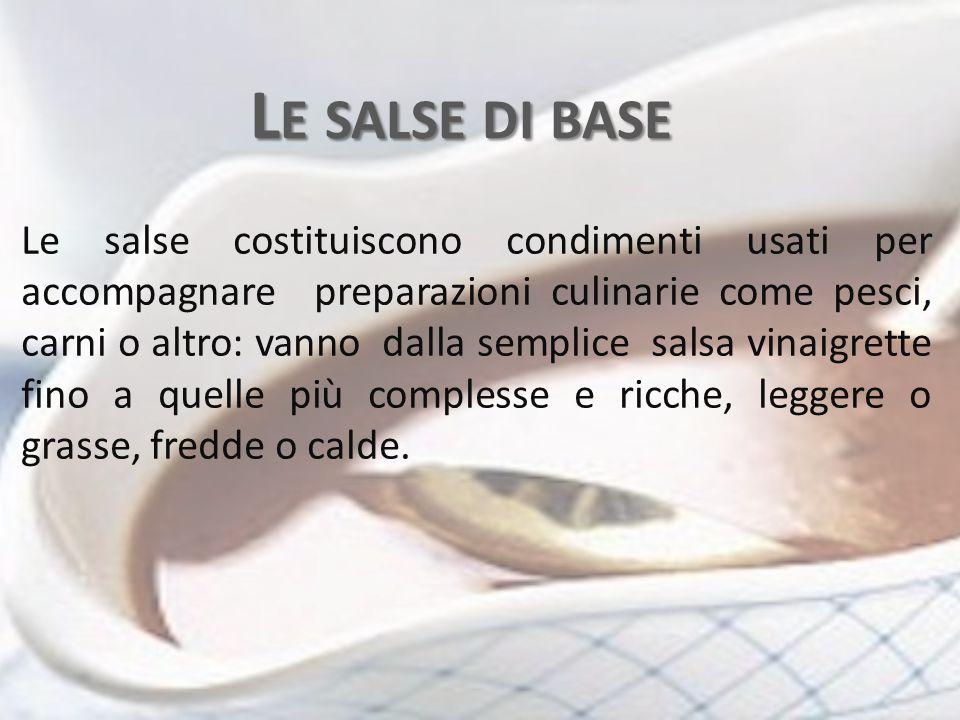 L E SALSE DI BASE Le salse costituiscono condimenti usati per accompagnare preparazioni culinarie come pesci, carni o altro: vanno dalla semplice salsa vinaigrette fino a quelle più complesse e ricche, leggere o grasse, fredde o calde.