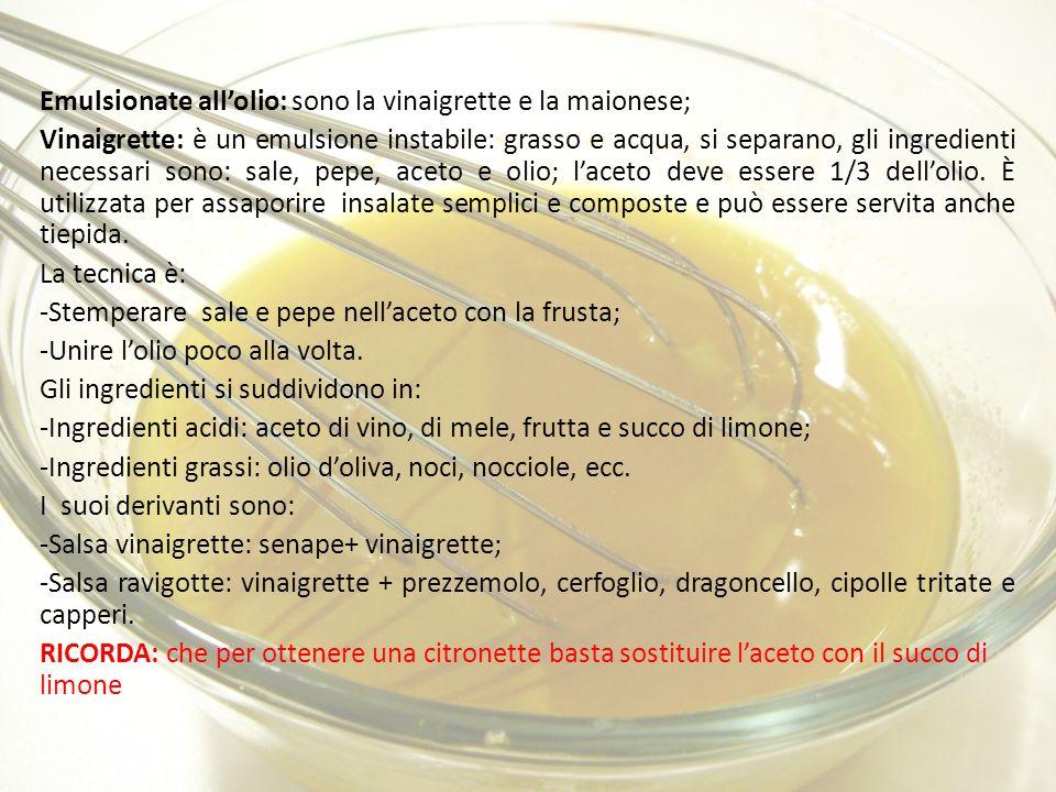 Emulsionate all'olio: sono la vinaigrette e la maionese; Vinaigrette: è un emulsione instabile: grasso e acqua, si separano, gli ingredienti necessari sono: sale, pepe, aceto e olio; l'aceto deve essere 1/3 dell'olio.