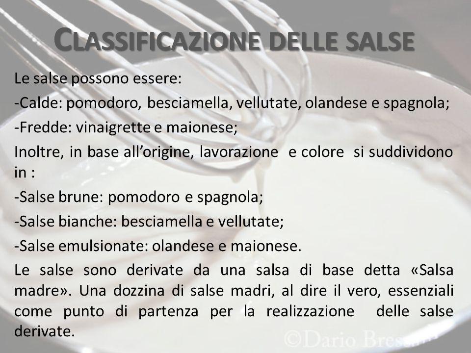 C LASSIFICAZIONE DELLE SALSE Le salse possono essere: -Calde: pomodoro, besciamella, vellutate, olandese e spagnola; -Fredde: vinaigrette e maionese; Inoltre, in base all'origine, lavorazione e colore si suddividono in : -Salse brune: pomodoro e spagnola; -Salse bianche: besciamella e vellutate; -Salse emulsionate: olandese e maionese.