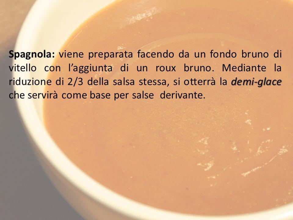 demi-glace Spagnola: viene preparata facendo da un fondo bruno di vitello con l'aggiunta di un roux bruno.