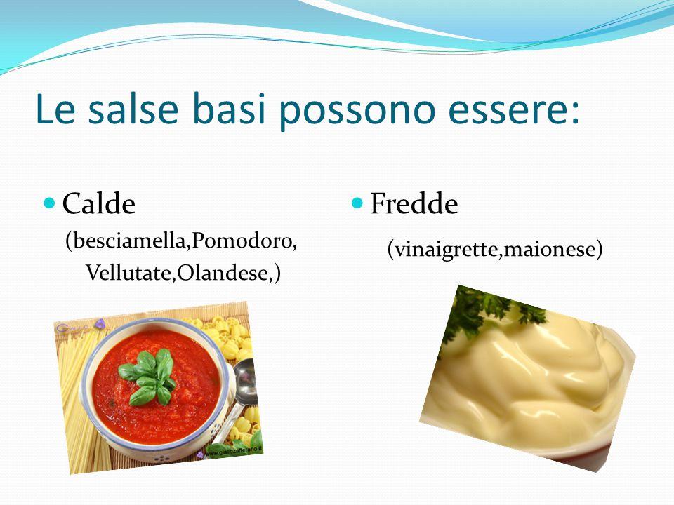Inoltre in base all' origine e al tipo di lavorazione si possono suddividere in: Salse brune (pomodoro, spagnola) Salse bianche (besciamella, vellutata) Salse emulsionate (olandese, maionese)