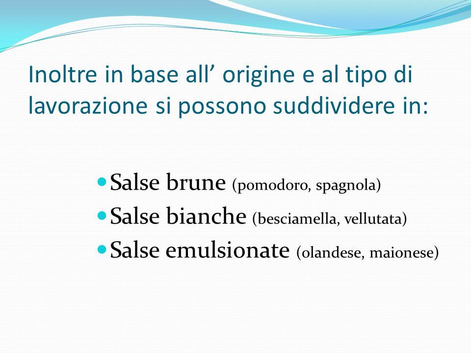 Inoltre in base all' origine e al tipo di lavorazione si possono suddividere in: Salse brune (pomodoro, spagnola) Salse bianche (besciamella, vellutat