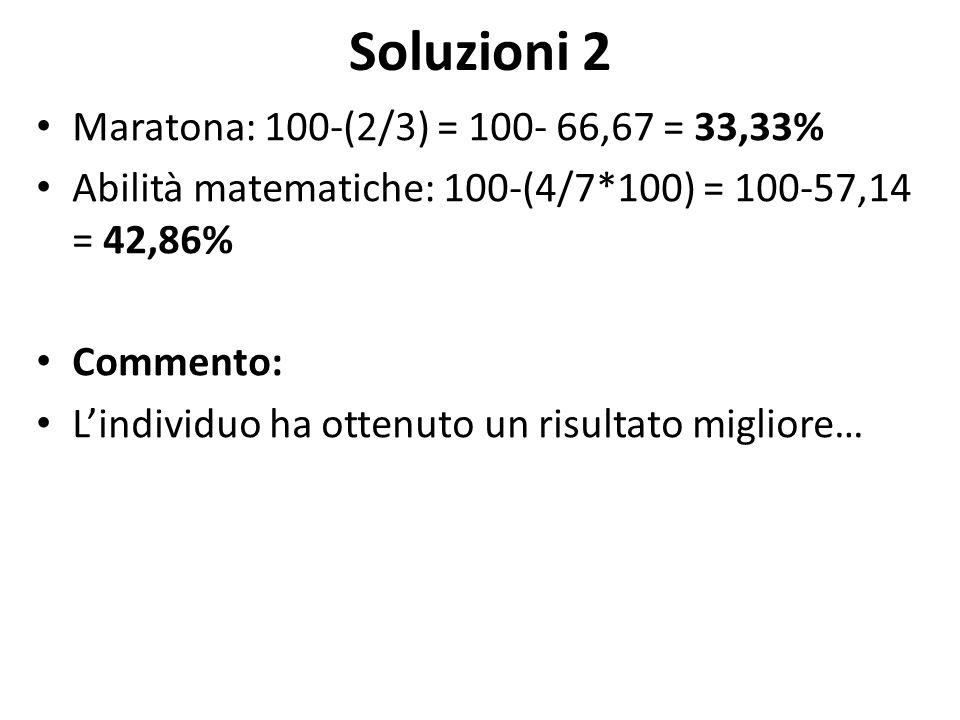 Soluzioni 2 Maratona: 100-(2/3) = 100- 66,67 = 33,33% Abilità matematiche: 100-(4/7*100) = 100-57,14 = 42,86% Commento: L'individuo ha ottenuto un ris