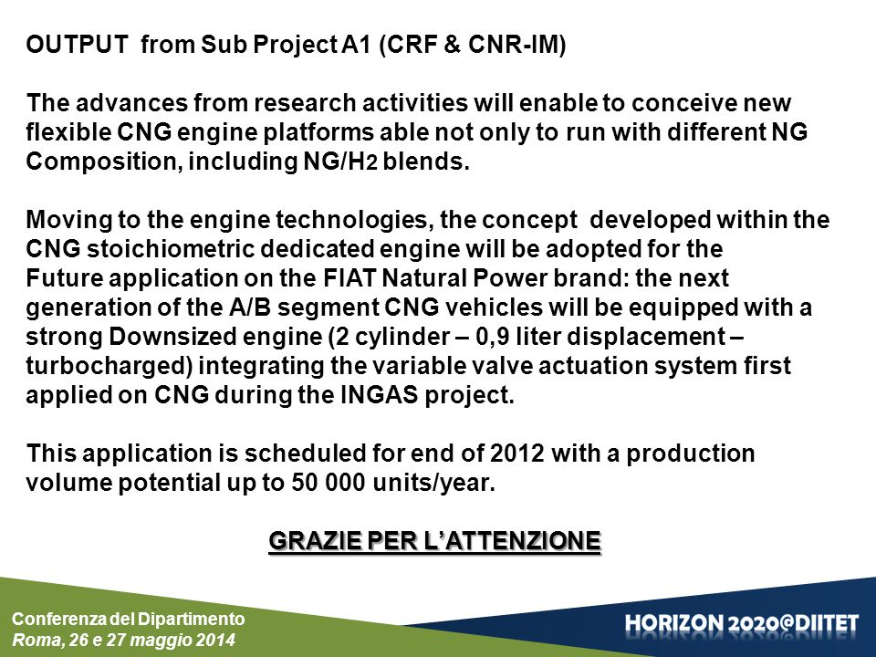 Conferenza del Dipartimento Roma, 26 e 27 maggio 2014 OUTPUT from Sub Project A1 (CRF & CNR-IM) The advances from research activities will enable to conceive new flexible CNG engine platforms able not only to run with different NG Composition, including NG/H 2 blends.