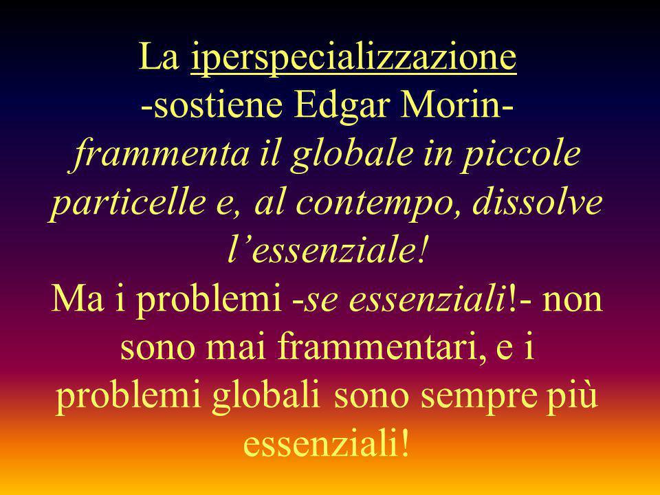 La iperspecializzazione -sostiene Edgar Morin- frammenta il globale in piccole particelle e, al contempo, dissolve l'essenziale! Ma i problemi -se ess