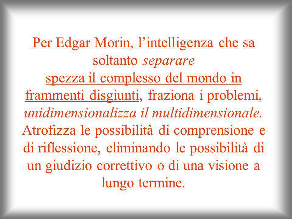 Per Edgar Morin, l'intelligenza che sa soltanto separare spezza il complesso del mondo in frammenti disgiunti, fraziona i problemi, unidimensionalizza