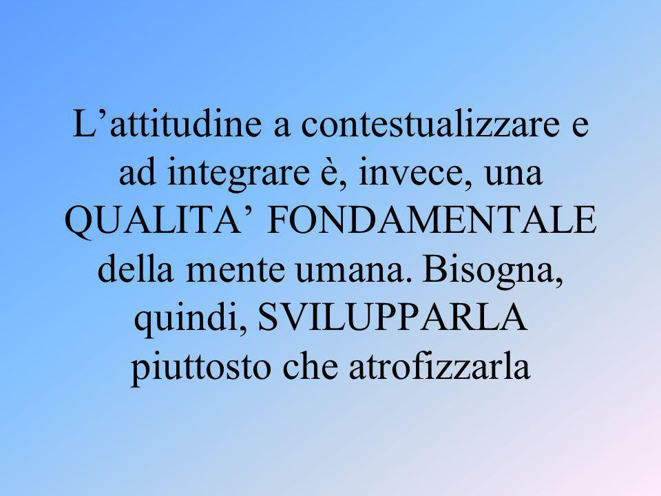 L'attitudine a contestualizzare e ad integrare è, invece, una QUALITA' FONDAMENTALE della mente umana. Bisogna, quindi, SVILUPPARLA piuttosto che atro