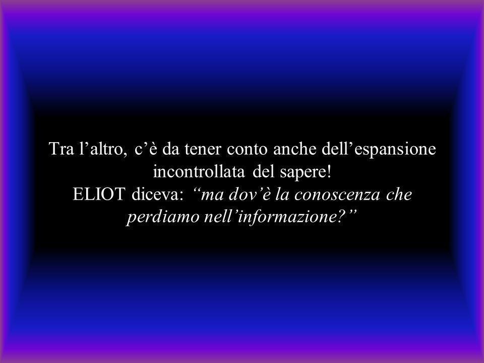 """Tra l'altro, c'è da tener conto anche dell'espansione incontrollata del sapere! ELIOT diceva: """"ma dov'è la conoscenza che perdiamo nell'informazione?"""""""