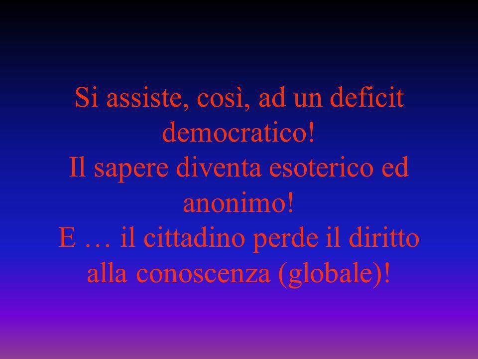 Si assiste, così, ad un deficit democratico! Il sapere diventa esoterico ed anonimo! E … il cittadino perde il diritto alla conoscenza (globale)!