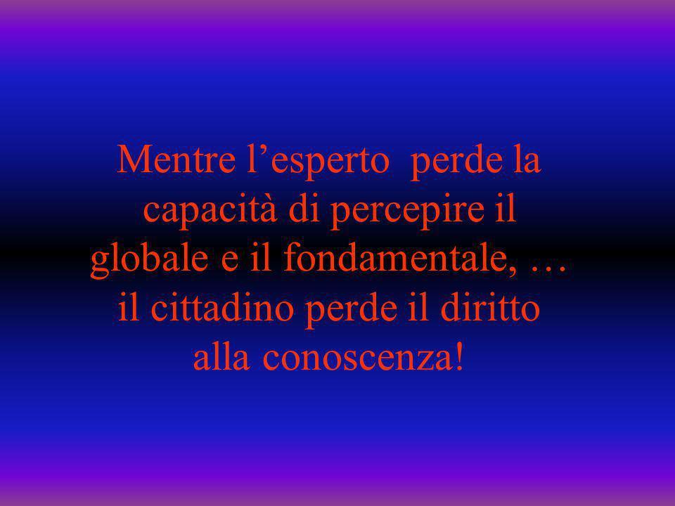 Mentre l'esperto perde la capacità di percepire il globale e il fondamentale, … il cittadino perde il diritto alla conoscenza!