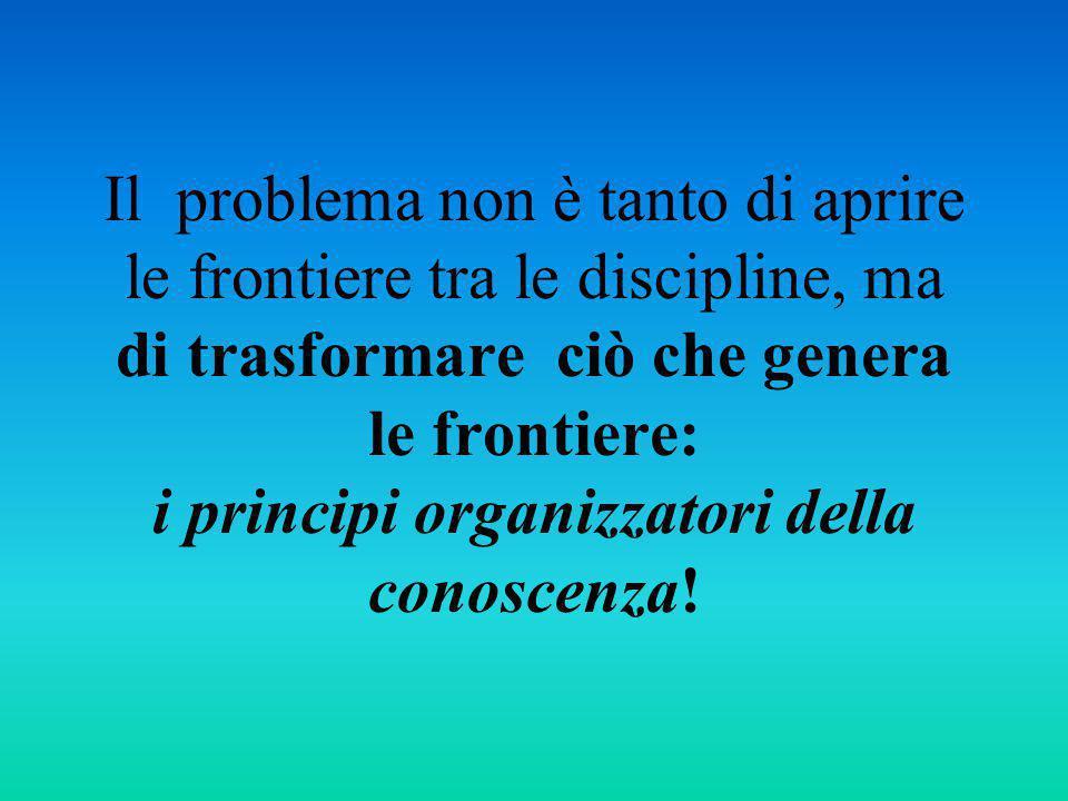Il problema non è tanto di aprire le frontiere tra le discipline, ma di trasformare ciò che genera le frontiere: i principi organizzatori della conosc