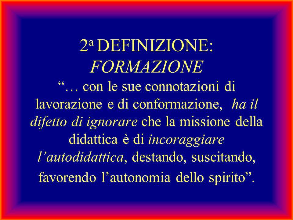 """2 a DEFINIZIONE: FORMAZIONE """"… con le sue connotazioni di lavorazione e di conformazione, ha il difetto di ignorare che la missione della didattica è"""