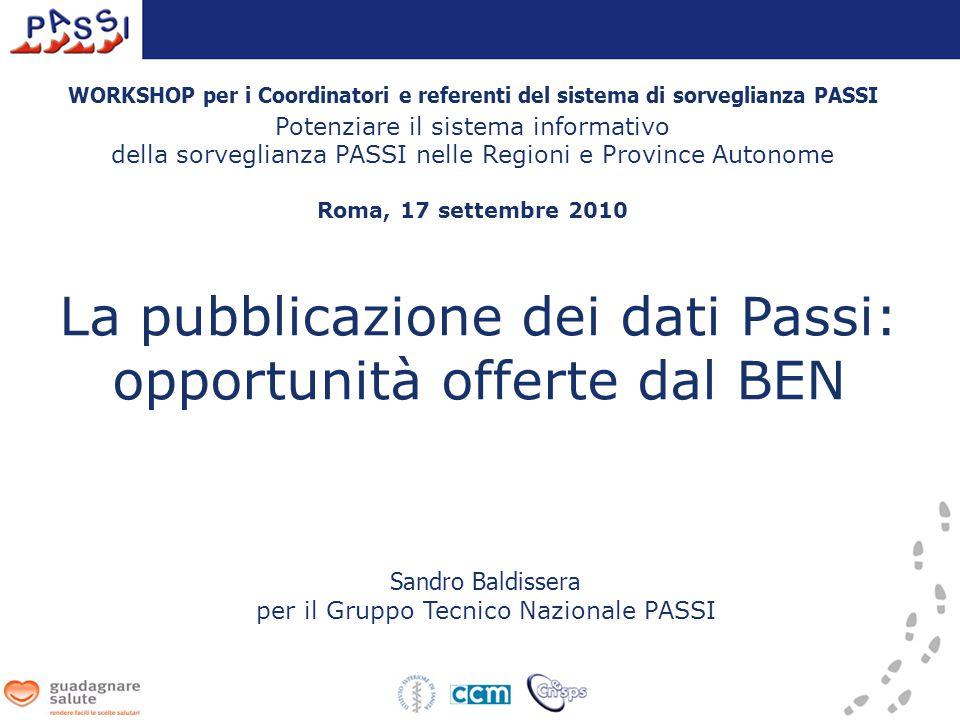 La pubblicazione dei dati Passi: opportunità offerte dal BEN Sandro Baldissera per il Gruppo Tecnico Nazionale PASSI WORKSHOP per i Coordinatori e referenti del sistema di sorveglianza PASSI Potenziare il sistema informativo della sorveglianza PASSI nelle Regioni e Province Autonome Roma, 17 settembre 2010