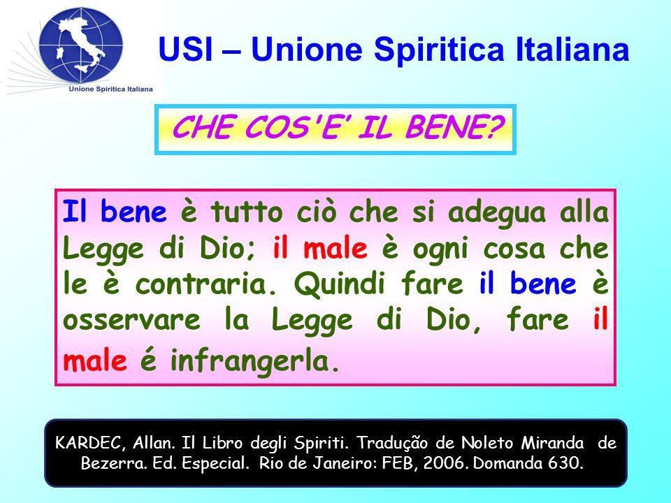 USI – Unione Spiritica Italiana CHE COS'E' IL BENE? Il bene è tutto ciò che si adegua alla Legge di Dio; il male è ogni cosa che le è contraria. Quind