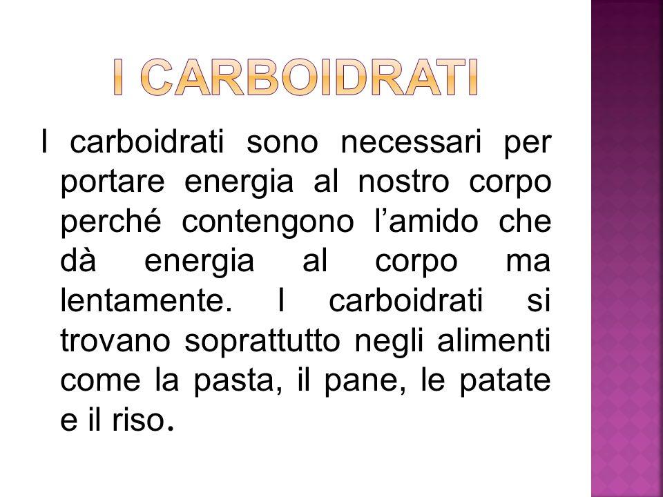I carboidrati sono necessari per portare energia al nostro corpo perché contengono l'amido che dà energia al corpo ma lentamente. I carboidrati si tro